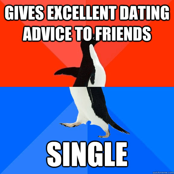Gives Excellent dating advice to friends single - Gives Excellent dating advice to friends single  Socially Awesome Awkward Penguin