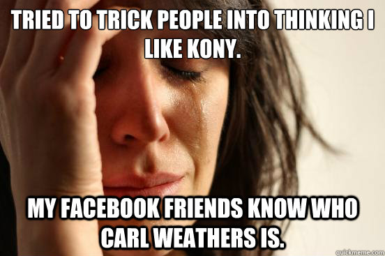 Tried to trick people into thinking I like kony. My facebook friends know who carl weathers is. - Tried to trick people into thinking I like kony. My facebook friends know who carl weathers is.  First World Problems