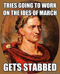 Tries going to work on the Ides of March Gets stabbed