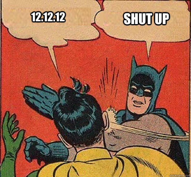 12.12.12 Shut up