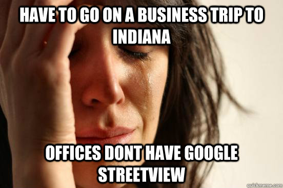 Have to go on a business trip to indiana Offices dont have google streetview - Have to go on a business trip to indiana Offices dont have google streetview  First World Problems