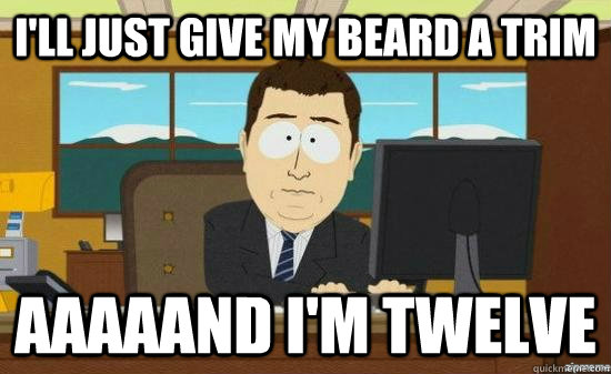 i'll just give my beard a trim aaaaand i'm twelve - i'll just give my beard a trim aaaaand i'm twelve  aaaand its gone