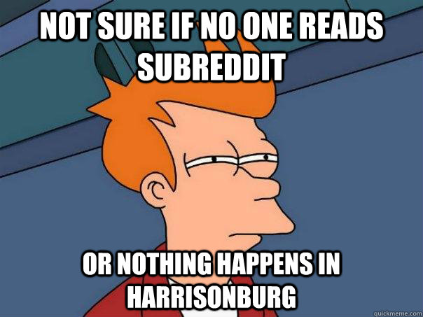 not sure if no one reads subreddit or nothing happens in Harrisonburg - not sure if no one reads subreddit or nothing happens in Harrisonburg  Futurama Fry