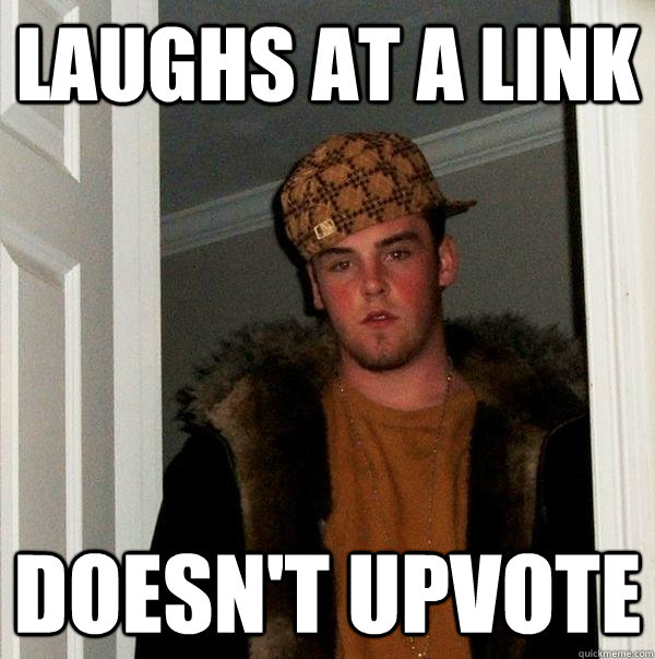 Laughs at a link Doesn't Upvote - Laughs at a link Doesn't Upvote  Scumbag Steve