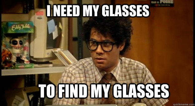I need my glasses To find my glasses - I need my glasses To find my glasses  Moss Glasses