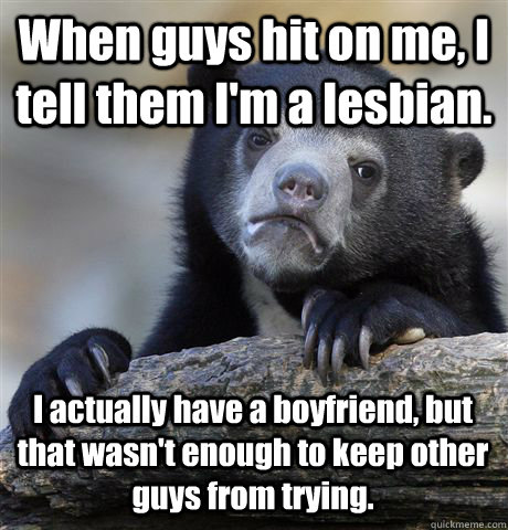 When guys hit on me, I tell them I'm a lesbian. I actually have a boyfriend, but that wasn't enough to keep other guys from trying. - When guys hit on me, I tell them I'm a lesbian. I actually have a boyfriend, but that wasn't enough to keep other guys from trying.  Confession Bear