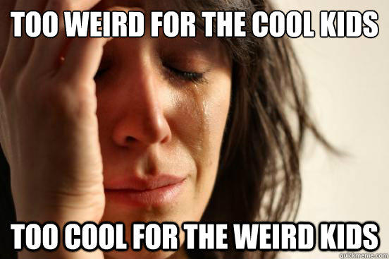 Too weird for the cool kids Too cool for the weird kids - Too weird for the cool kids Too cool for the weird kids  First World Problems