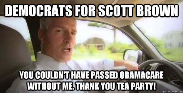 Democrats for Scott Brown You couldn't have passed Obamacare without me. Thank you Tea Party!
