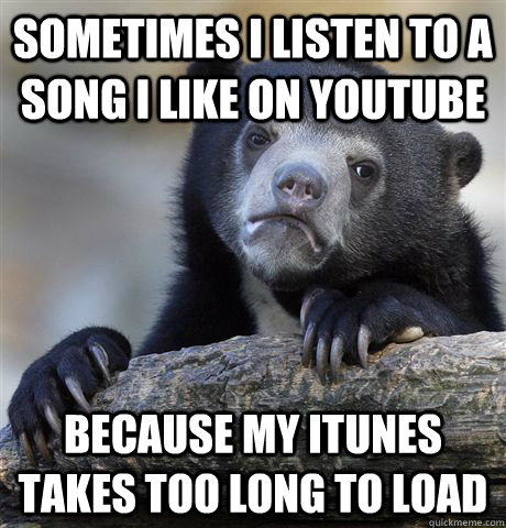sometimes i listen to a song i like on youtube because my itunes takes too long to load - sometimes i listen to a song i like on youtube because my itunes takes too long to load  Confession Bear