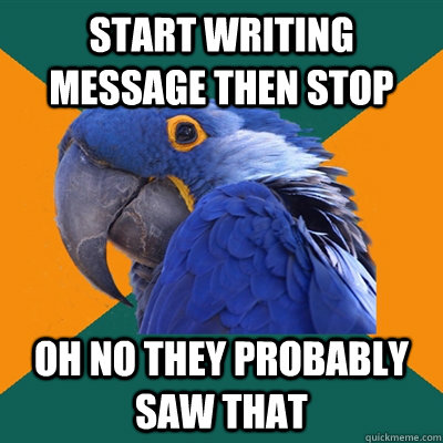 start writing message then stop oh no they probably saw that - start writing message then stop oh no they probably saw that  Paranoid Parrot