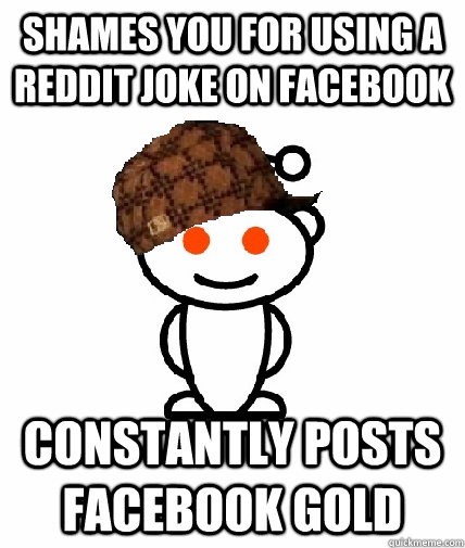 Shames you for using a reddit joke on facebook Constantly posts facebook gold - Shames you for using a reddit joke on facebook Constantly posts facebook gold  Scumbag Reddit