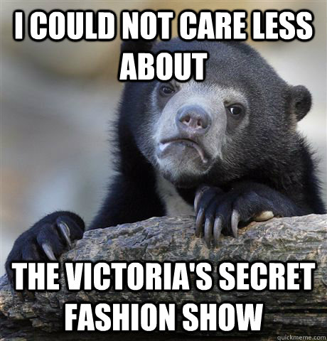 I could not care less about The Victoria's Secret Fashion Show - I could not care less about The Victoria's Secret Fashion Show  Confession Bear