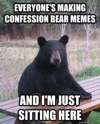 Everyone's making confession bear memes And i'm just ...