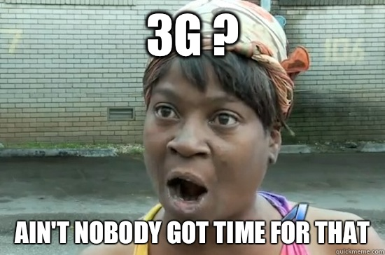 3G ? AIN'T NOBODY GOT TIME FOR THAT - 3G ? AIN'T NOBODY GOT TIME FOR THAT  Aint nobody got time for that