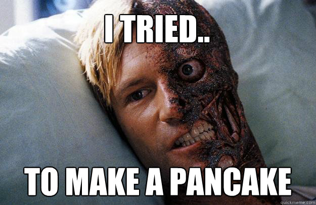 I tried.. to make a pancake