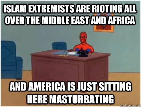 Islam extremists are rioting all over the middle east and africa And America is just sitting here masturbating - Islam extremists are rioting all over the middle east and africa And America is just sitting here masturbating  spiderman office