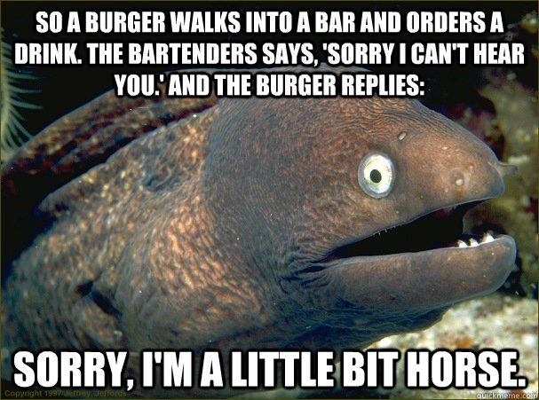 So a burger walks into a bar and orders a drink. The bartenders says, 'Sorry I can't hear you.' And the burger replies: Sorry, I'm a little bit horse. - So a burger walks into a bar and orders a drink. The bartenders says, 'Sorry I can't hear you.' And the burger replies: Sorry, I'm a little bit horse.  Bad Joke Eel