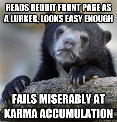 reads reddit front page as a lurker, looks easy enough fails miserably at karma accumulation - reads reddit front page as a lurker, looks easy enough fails miserably at karma accumulation  Confession Bear