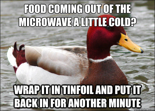 Food coming out of the microwave a little cold?  wrap it in tinfoil and put it back in for another minute - Food coming out of the microwave a little cold?  wrap it in tinfoil and put it back in for another minute  Malicious Advice Mallard