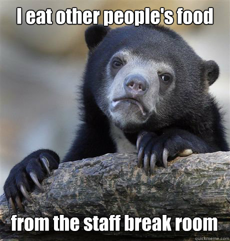 I eat other people's food from the staff break room  Confession Bear