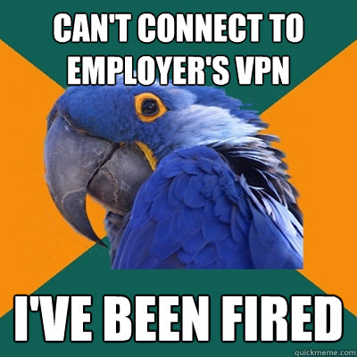 can't connect to employer's VPN I've been fired - can't connect to employer's VPN I've been fired  Paranoid Parrot