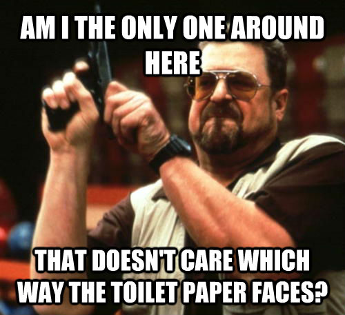 AM I THE ONLY ONE AROUND HERE THAT DOESN'T CARE WHICH WAY THE TOILET PAPER FACES? - AM I THE ONLY ONE AROUND HERE THAT DOESN'T CARE WHICH WAY THE TOILET PAPER FACES?  Am I The Only One Around Here