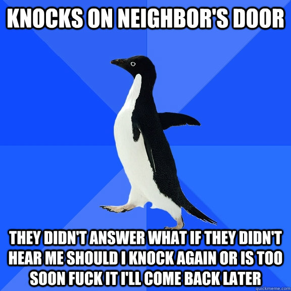 Knocks on neighbor's door they didn't answer what if they didn't hear me should i knock again or is too soon fuck it i'll come back later - Knocks on neighbor's door they didn't answer what if they didn't hear me should i knock again or is too soon fuck it i'll come back later  Socially Awkward Penguin