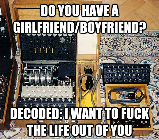 Do you have a girlfriend/Boyfriend?  Decoded: i want to fuck the life out of you