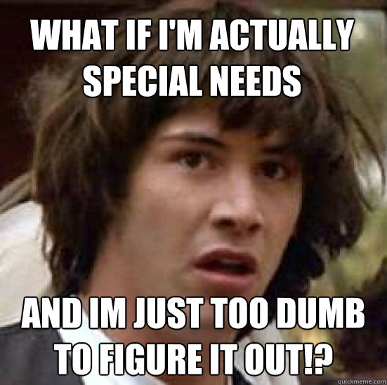 What if I'm actually special needs And im just too dumb to figure it out!? - What if I'm actually special needs And im just too dumb to figure it out!?  conspiracy keanu
