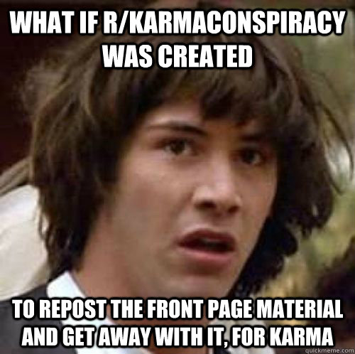What if r/karmaconspiracy was created to repost the front page material and get away with it, for karma - What if r/karmaconspiracy was created to repost the front page material and get away with it, for karma  Misc