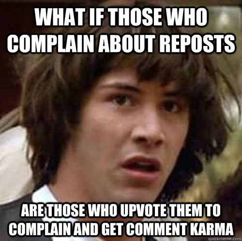 What if those who complain about reposts are those who upvote them to complain and get comment karma - What if those who complain about reposts are those who upvote them to complain and get comment karma  Misc