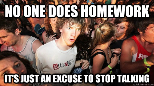 No one does homework It's just an excuse to stop talking  - No one does homework It's just an excuse to stop talking   Misc