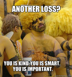 dd009576080effeead38804b825638188cafc18fc1f9172aa2f81f02e25d130f another loss? you is kind you is smart you is important