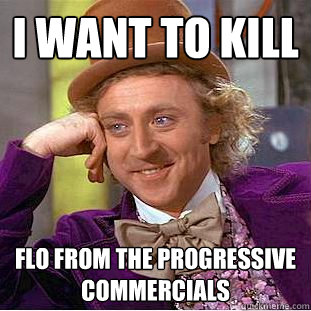 I want to kill Flo from the Progressive Commercials - I want to kill Flo from the Progressive Commercials  Creepy Wonka