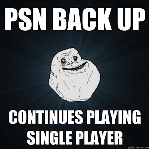PSN back up Continues playing single player - PSN back up Continues playing single player  Forever Alone