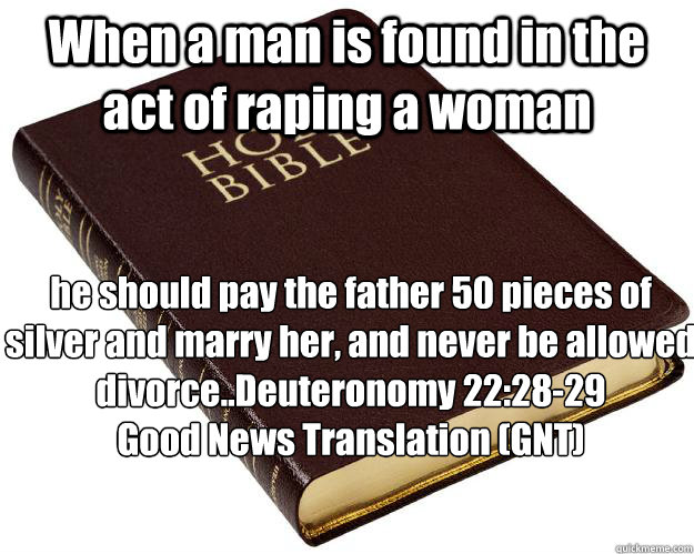 When a man is found in the act of raping a woman he should pay the father 50 pieces of silver and marry her, and never be allowed divorce..Deuteronomy 22:28-29 Good News Translation (GNT)