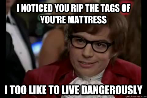 I noticed you rip the tags of you're mattress  i too like to live dangerously - I noticed you rip the tags of you're mattress  i too like to live dangerously  Dangerously - Austin Powers