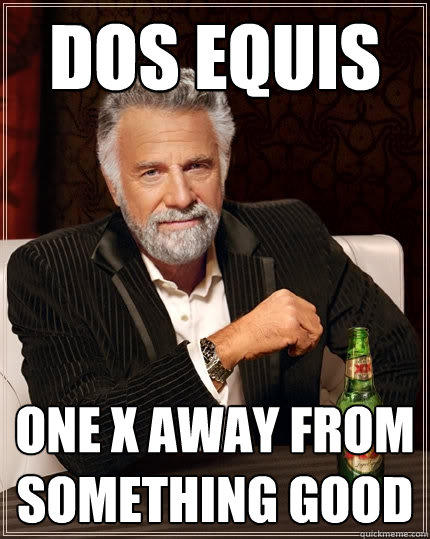 dos equis one x away from something good - dos equis one x away from something good  The Most Interesting Man In The World