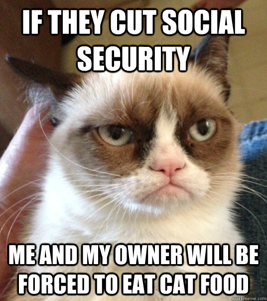 If they cut Social Security Me and my owner will be forced to eat cat food