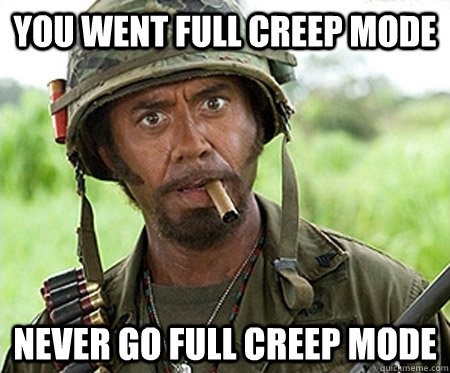 you went full creep mode  Never go full creep mode - you went full creep mode  Never go full creep mode  Full retard