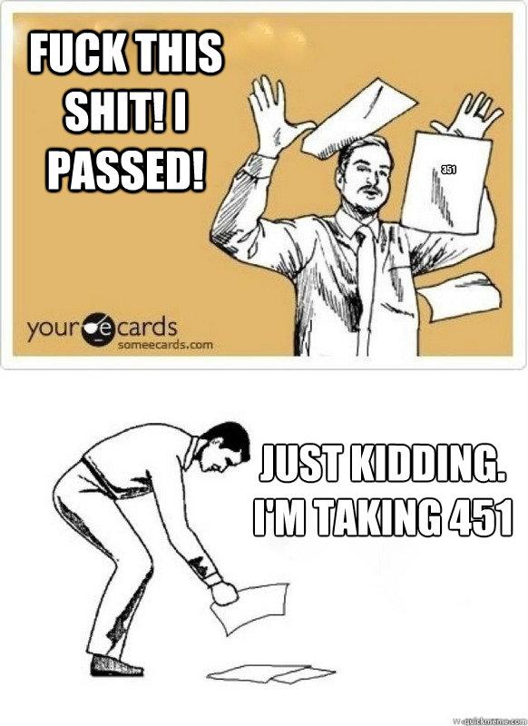 Fuck this shit! I passed! Just kidding.  I'm taking 451 351