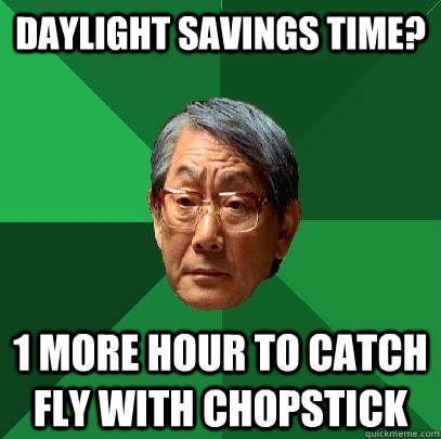 daylight savings time? 1 more hour to catch fly with chopstick  High Expectations Asian Father
