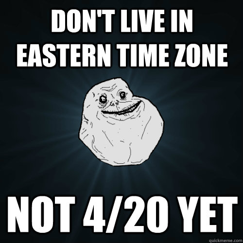 Don't live in eastern time zone not 4/20 yet - Don't live in eastern time zone not 4/20 yet  Forever Alone