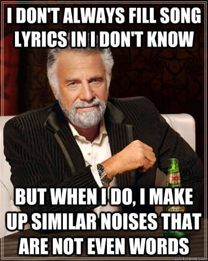 I don't always fill song lyrics in i don't know but when i do, i make up similar noises that are not even words - I don't always fill song lyrics in i don't know but when i do, i make up similar noises that are not even words  The Most Interesting Man In The World