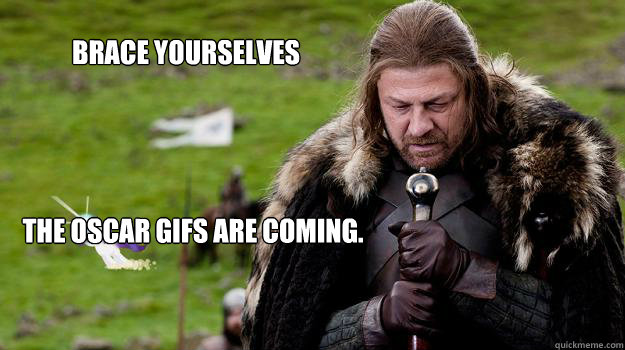Brace yourselves the Oscar GIFs are coming. - Brace yourselves the Oscar GIFs are coming.  Braceyourselves