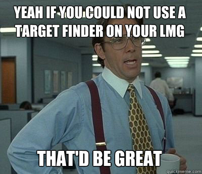 Yeah if you could not use a target finder on your LMG That'd be great - Yeah if you could not use a target finder on your LMG That'd be great  Bill Lumbergh
