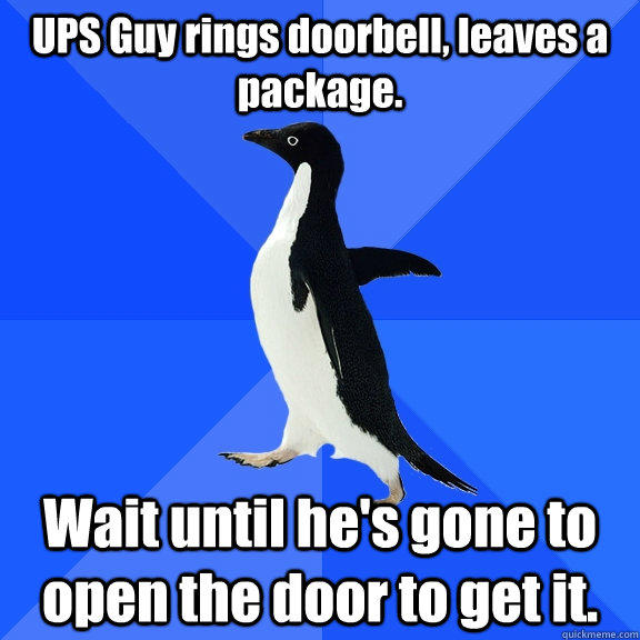 UPS Guy rings doorbell, leaves a package. Wait until he's gone to open the door to get it. - UPS Guy rings doorbell, leaves a package. Wait until he's gone to open the door to get it.  Socially Awkward Penguin