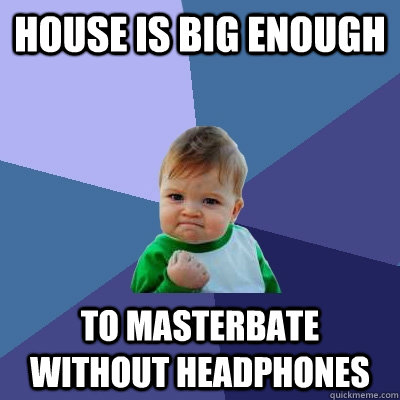 House is big enough To masterbate without headphones - House is big enough To masterbate without headphones  Success Kid