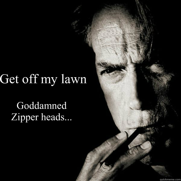 Get off my lawn Goddamned Zipper heads...