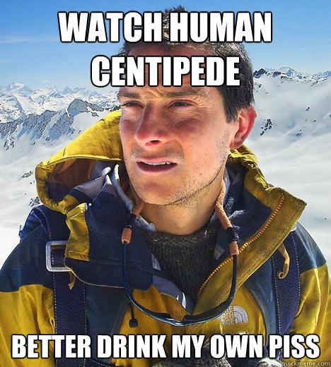 watch human centipede better drink my own piss  Bear Grylls